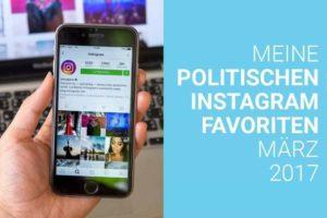 Meine politischen Instagram Favoriten im März 2017